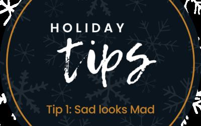 Holiday Tip #1: Sad Looks Mad
